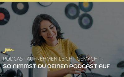 Podcast aufnehmen leicht gemacht – Mit diesen Schritten nimmst du deinen Podcast auf